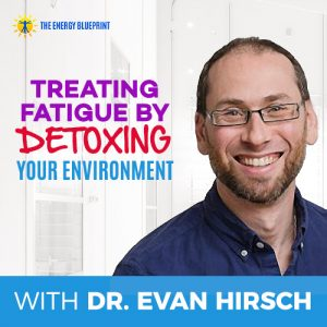 Treating Fatigue by Detoxing Your Environment with Dr. Evan Hirsch