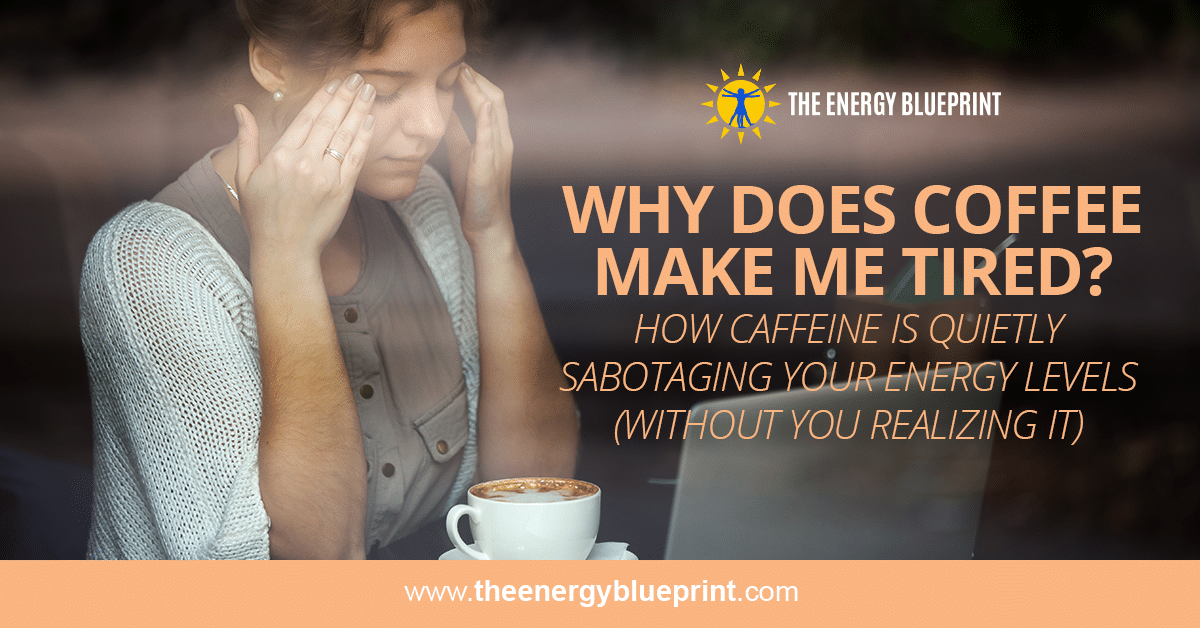 Why Does Coffee Make Me Tired? │How Caffeine Is Quietly Sabotaging Your Energy Levels (without your realizing it) │ Can coffee make you sleepy, theenergyblueprint.com