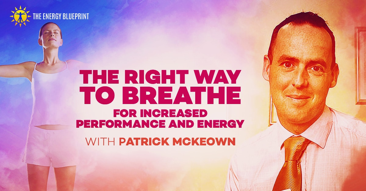 The Right Way To Breathe For Increased Performance And Energy with Patrick McKewon, theenergyblueprint.com