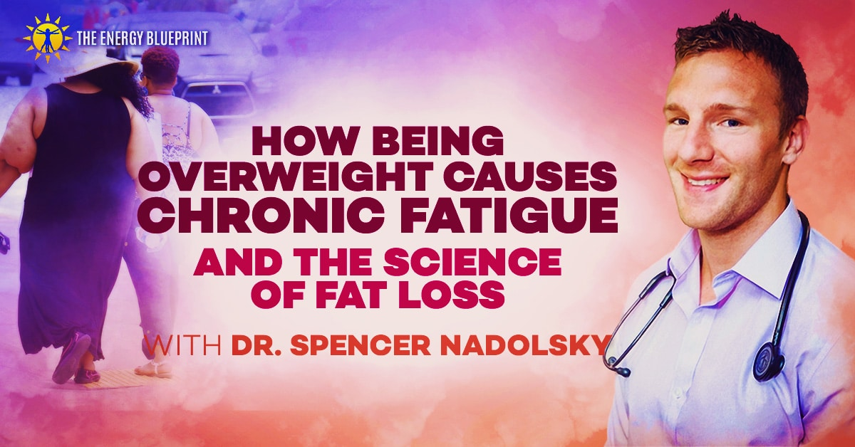 How Being Overweight Causes Chronic Fatigue, And The Science Of Fat Loss with Dr. Spencer Nadolsky, www.theenergyblueprint.com