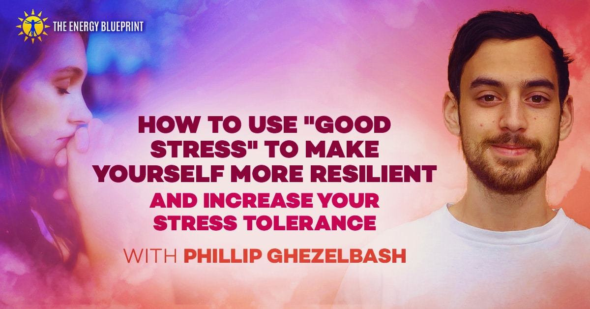 How to Use Good Stress to Make Yourself More Resilient and Increase Stress Tolerance with Phillip Ghezelbash │ Theenergyblueprint.com