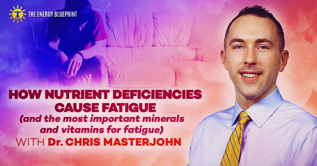 How nutrient deficiencies cause fatigue (and the most important minerals and vitamins for fatigue) with Dr. Chris Masterjohn, theenergyblueprint.com