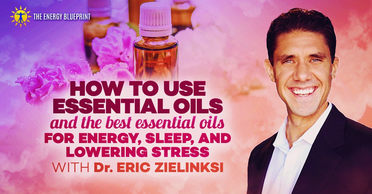 How to use essential oils and the best essential oils for energy Dr Eric Zielinski, theenergyblueprint.com
