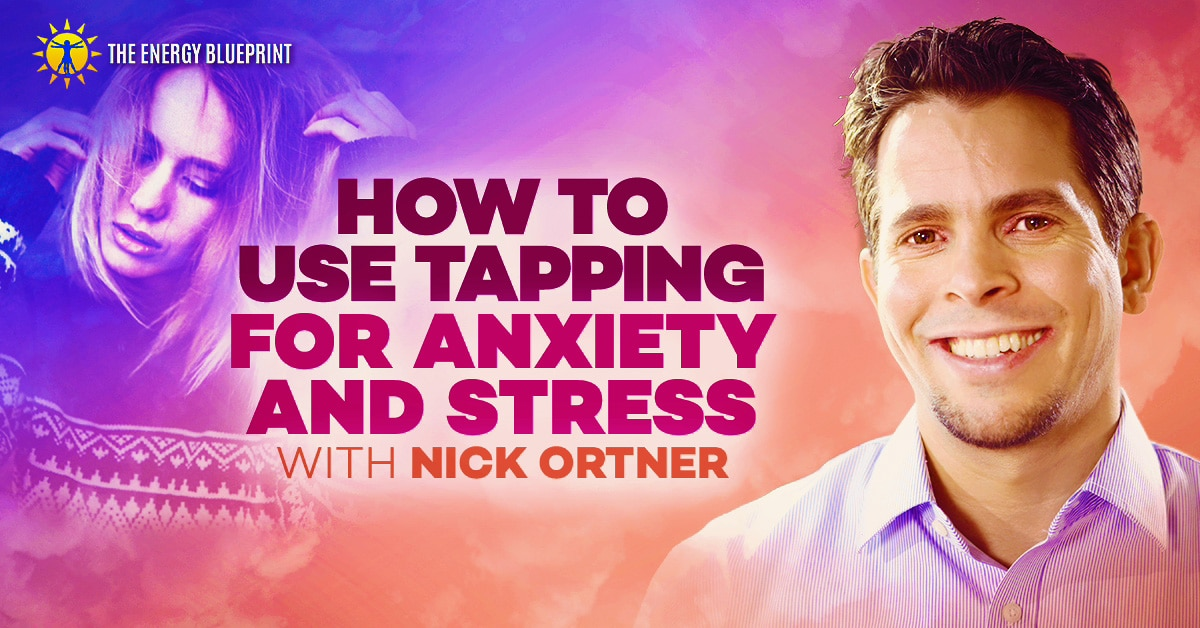 How to use tapping for anxiety and stress with Nick Ortner, theenergyblueprint.com