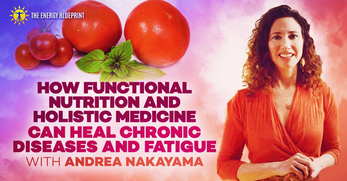 How functional nutrition and holistic medicine can heal chronic diseases with Andrea Nakayama, theenergyblueprint.com
