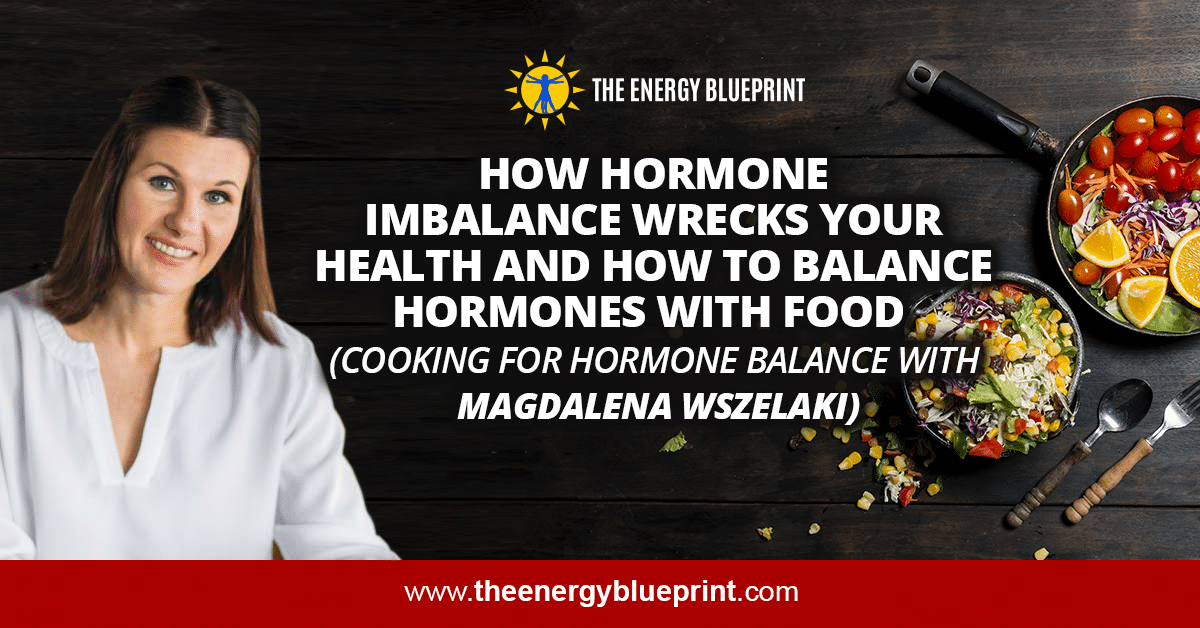 How Hormone Imbalance Wrecks Your Health and How to Balance Hormones with Food (Cooking for Hormone Balance with Magdalena Wszelaki)