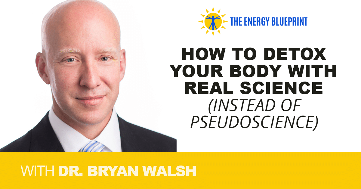 How to Detox Your Body with Real Science (instead of pseudoscience) with Dr Bryan Walsh, theenergyblueprint.com