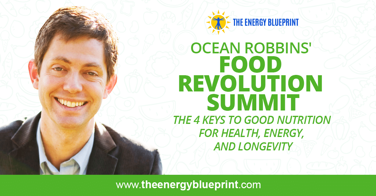 Ocean Robbins Food Revolution Summit │ The 4 Keys to Good Nutrition For Health Energy ANd Longevity, theenergyblueprint.com