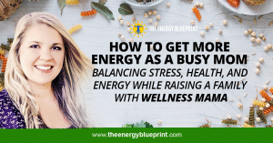How To Get More Energy As A Busy Mom │Balancing Stress, Health, And Energy While Raising A Family With Wellness Mama