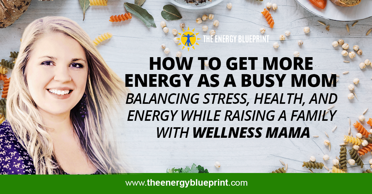 How To Get More Energy As A Busy Mom │ Balancing Stress, Health, And Energy While Raising A Family With Wellness Mama