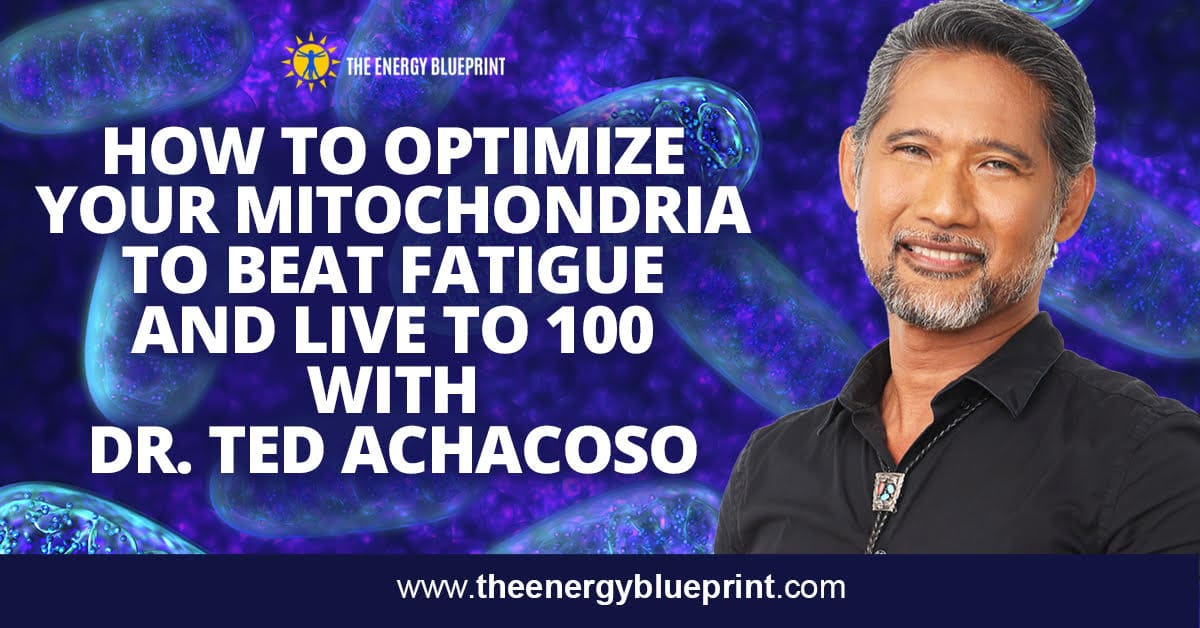 How To Optimize Your Mitochondria To Beat Fatigue and Live to 100 with Dr. Ted Achacoso