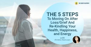 The 5 Steps To Moving On After Loss/Grief And Re-Kindle Your Health, Happiness, And Energy