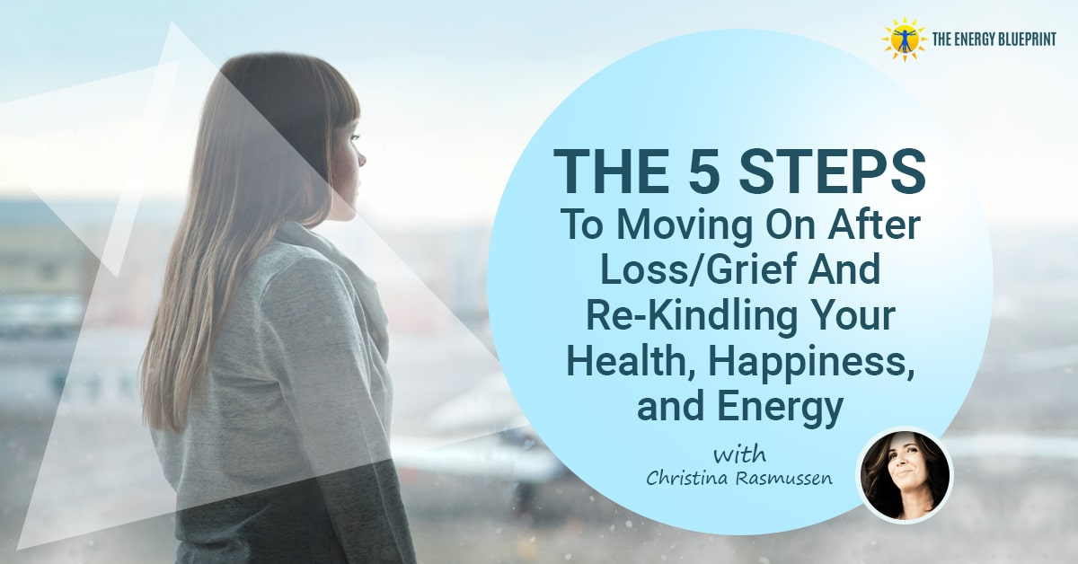 The 5 Steps to Moving On After Loss Grief and rekindling your health happiness and energy w Christina Rasmussen