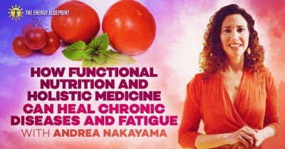 How functional nutrition and holistic medicine can heal chronic diseases with Andrea Nakayama │Eat Right │ Eat Healthy, theenergyblueprint.com