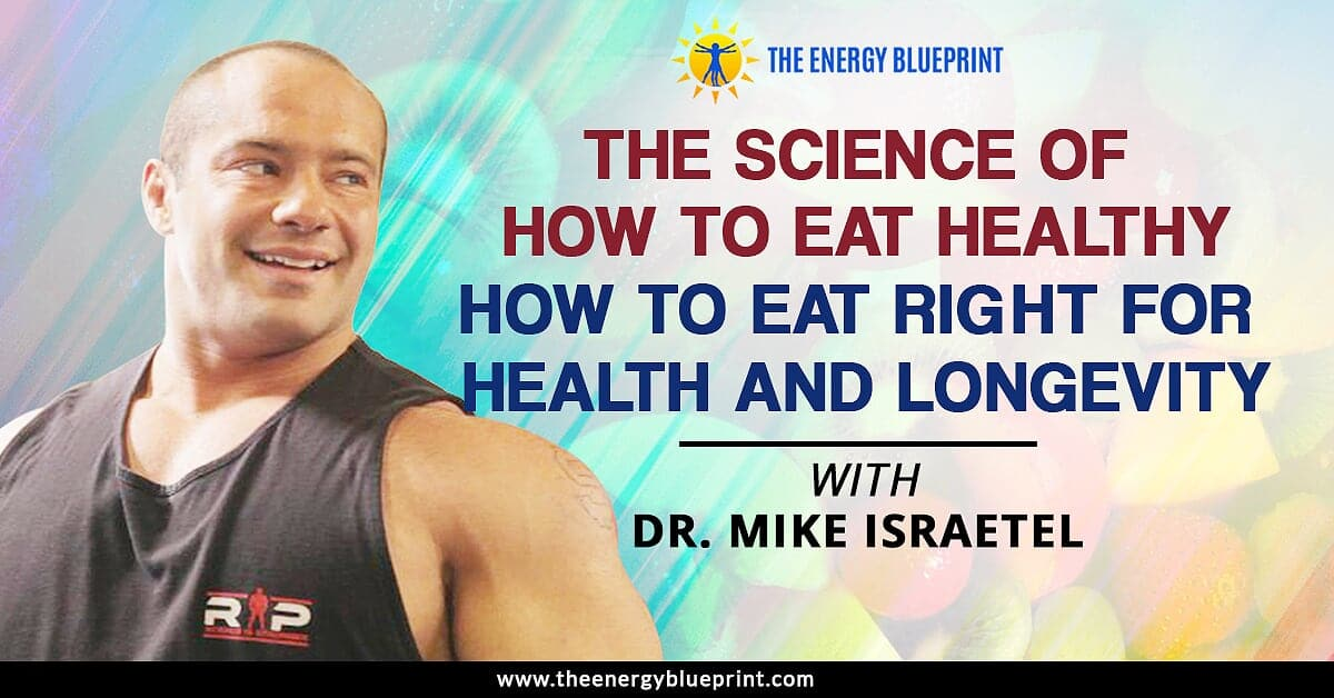 The Science of How to Eat Healthy How to Eat Right For Health and Longevity with Dr. Mike Israetel - Ari Whitten │ Eat right │ eat healthy, theenergyblueprint.com