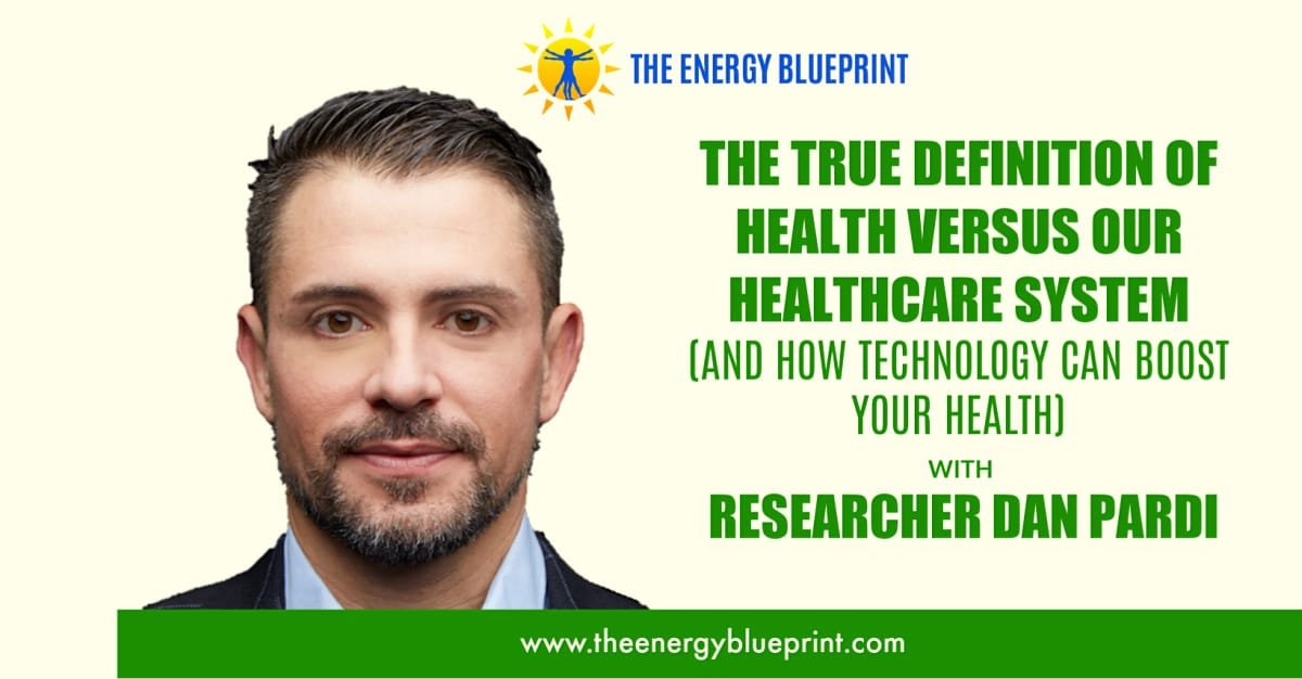 The True Definition of Health Versus Our Healthcare System (And How Technology Can Boost Your Health And Energy Levels) with Dan Pardi Cover, theenergyblueprint.com
