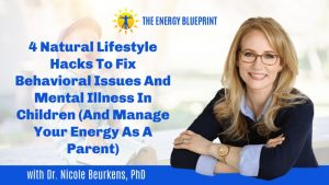 4 Natural Lifestyle Hacks To Fix Behavioral Issues And Mental Illness In Children (And Manage Your Energy As A Parent) with Dr. Nicole Beurkens, PhD