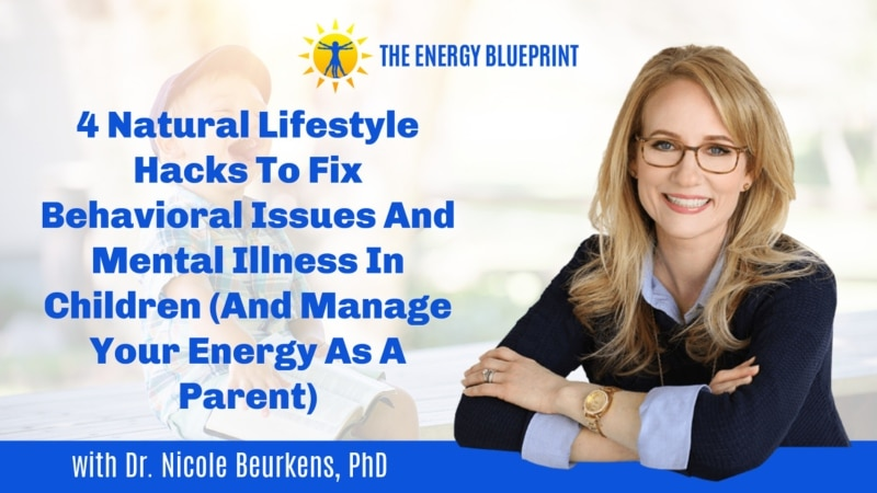 4 Natural Lifestyle Hacks To Fix Behavioral Issues And Mental Illness In Children (And Manage Your Energy As A Parent) with Dr. Nicole Beurkens, PhD (1)