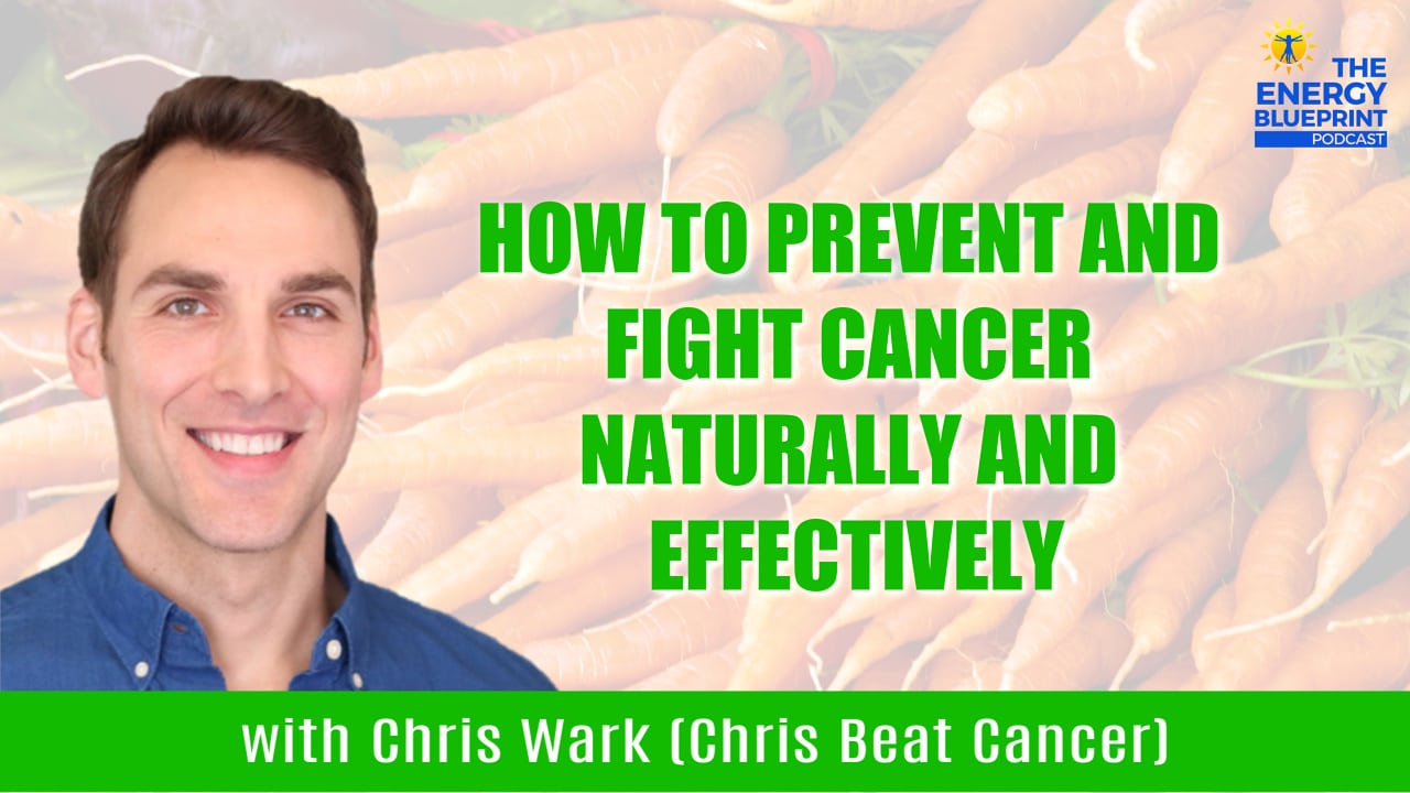 How To Prevent and Fight Cancer Naturally And Effectively with Chris Wark (Chris Beat Cancer), theenergyblueprint.com