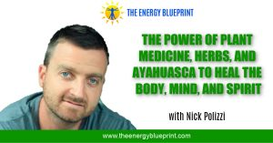 The Power of Plant Medicine, Herbs and Ayahuasca to Heal the Body, Mind, and Spirit (with Nick Polizzi)