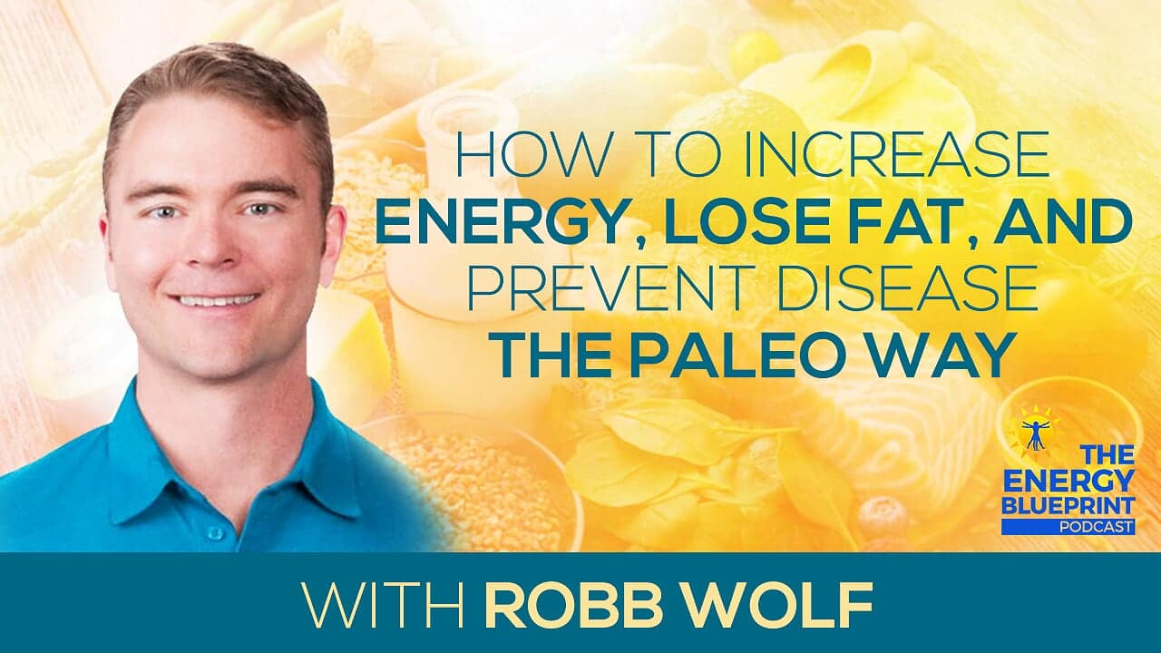 How To Increase Energy, Lose Fat, And Prevent Disease The Paleo Way with Robb Wolf