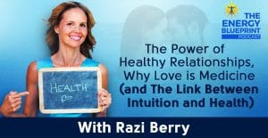 The Power Of Healthy Relationships, Why Love Is Medicine (And The Link Between Intuition And Health) W/ Razi Berry