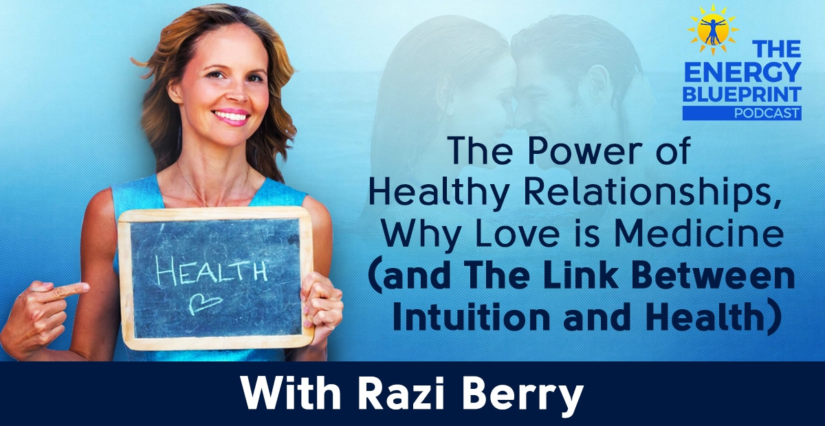 The Power Of Healthy Relationships, Why Love Is Medicine (And The Link Between Intuition And Health) W Razi Berry