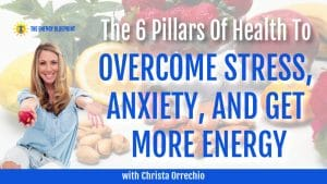 The 6 Pillars to Overcome Stress, Anxiety, and Get More Energy With Christa Orrechio