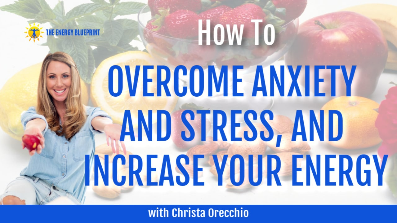 how to overcome anxiety and stress, and increase your energy with Christa Orecchio