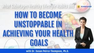 What Sabotages Healthy Lifestyle Habits and How to Become Unstoppable In Achieving Your Health Goals with Dr. Susan Pierce Thompson, Ph.D.