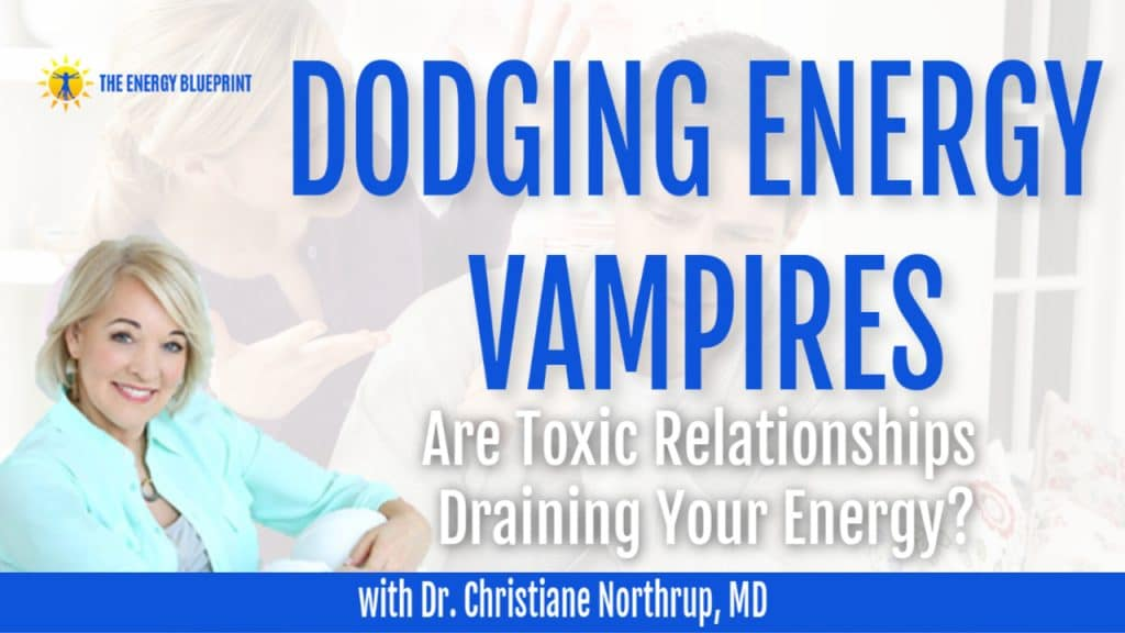 Dodging Energy Vampires with Dr. Christiane Northrup, MD Do Toxic Relationships Rain Your Energy?