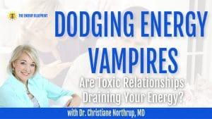 Dodging Energy Vampires with Dr. Christiane Northrup – Are Toxic Relationships Draining Your Energy?