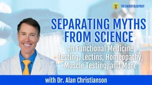 Separating Myths From Science on Functional Medicine Testing, Lectins, Homeopathy, Muscle Testing, and More with Dr. Alan Christianson