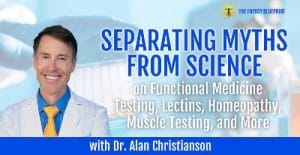 Separating myths from science on functional medicine testing, lectins, homeopathy, muscle testing and more with Alan Christianson