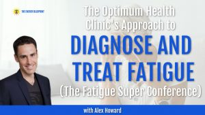 The Optimum Health Clinic's Approach to Diagnose and Treat Fatigue And The Fatigue Superconference with Alex Howard