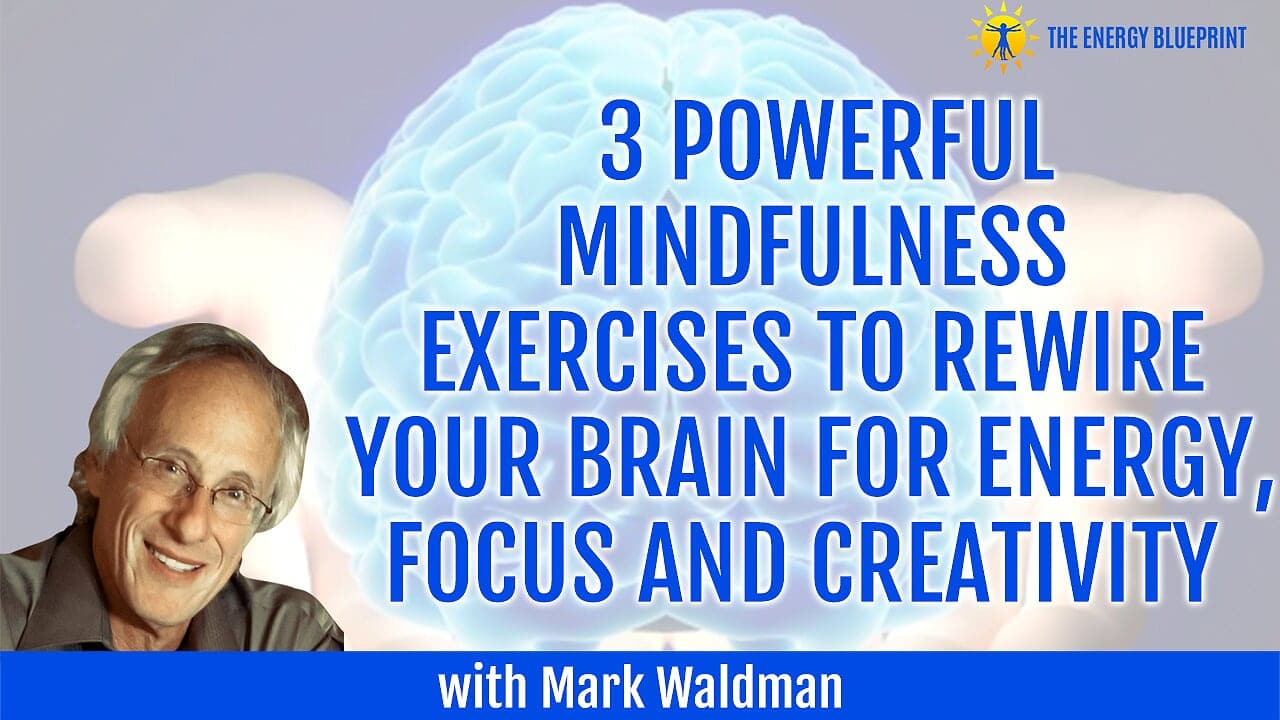 3 Powerful Mindfulness Exercises To Rewire Your Brain For Energy, Focus and Creativity with Mark Waldman