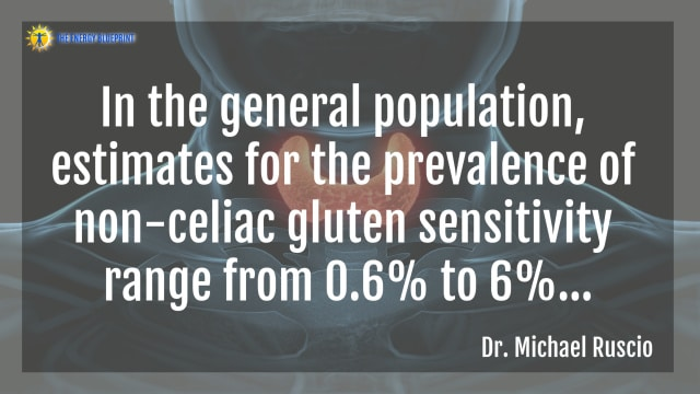 """In the general population, estimates for the prevalence of non-celiac gluten sensitivity range from 0.6% to 6%...""- Dr. Michael Ruscio"