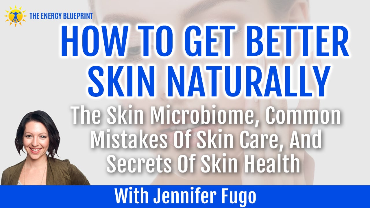 How To Get Better Skin NAturally The Skin Microbiome Common Mistakes Of Skin Care and Secrets of Skin Health with Jennifer Fugo