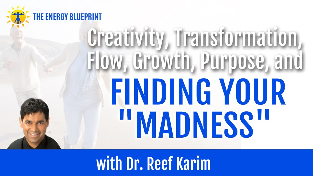 "Creativity, Transformation, Flow, Growth, Purpose, and Finding Your ""Madness"" with Dr. Reef Karim"