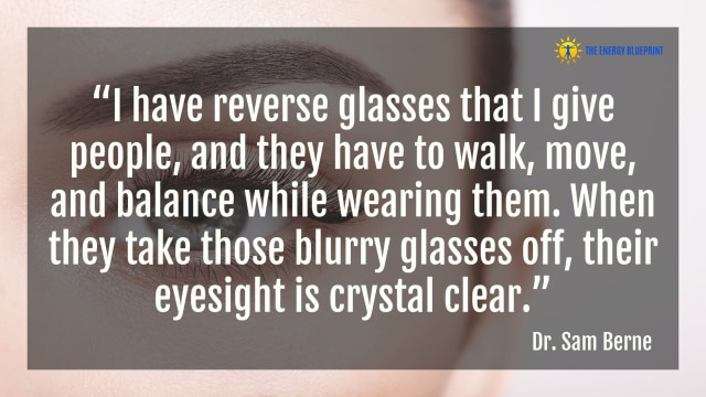 """I have reverse glasses that I give people, and they have to walk, move, and balance while wearing them. When they take those blurry glasses off, their eyesight is crystal clear."" – Dr. Sam Berne"