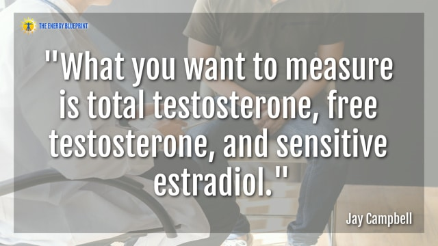 """What you want to measure is total testosterone, free testosterone, and sensitive estradiol.""- Jay Campbell"