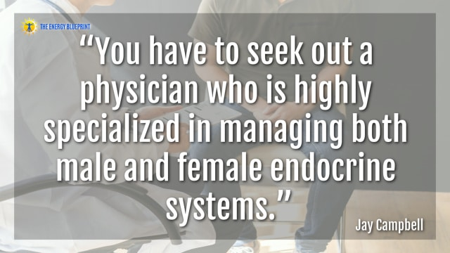 """You have to seek out a physician who is highly specialized in managing both male and female endocrine systems.""- Jay Campbell"