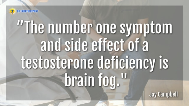 """The number one symptom and side effect of a testosterone deficiency is brain fog.""- Jay Campbell"