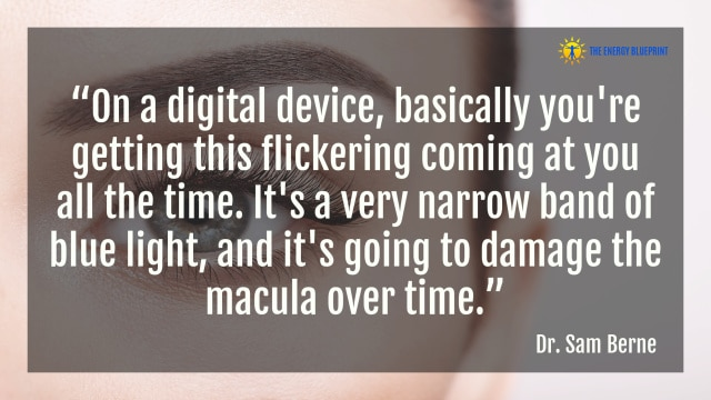 """""""On a digital device, basically you're getting this flickering coming at you all the time. It's a very narrow band of blue light, and it's going to damage the macula over time."""" – Dr. Sam Berne"""