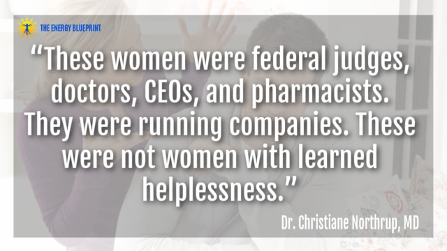 """These women were federal judges, doctors, CEOs, and pharmacists. They were running companies. These were not women with learned helplessness.""– Dr. Christiane Northrup"